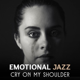 ‎Emotional Jazz – Cry on My Shoulder, Sad Music Session, Melancholic  Moments, Sentimental Piano, Background Music to Cry by Various Artists