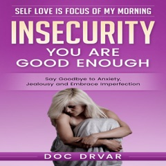 Insecurity: You Are Good Enough: Say Goodbye to Anxiety, Jealousy and Embrace Imperfection  (Unabridged)