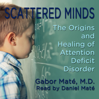 Scattered Minds: The Origins and Healing of Attention Deficit Disorder (Unabridged)