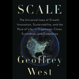 Scale: The Universal Laws of Growth, Innovation, Sustainability, and the Pace of Life, in Organisms, Cities, Economies, and Companies (Unabridged) audiobook