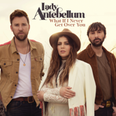 What If I Never Get Over You-Lady Antebellum
