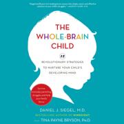 The Whole-Brain Child: 12 Revolutionary Strategies to Nurture Your Child's Developing Mind (Unabridged)