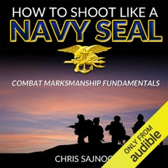 How to Shoot like a Navy SEAL: Combat Marksmanship Fundamentals (Unabridged)