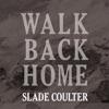 WALK BACK HOME-SLADE COULTER