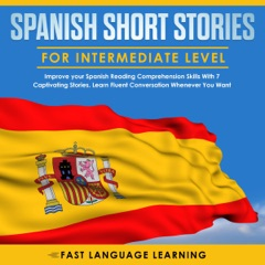 Spanish Short Stories for Intermediate Level: Improve your Spanish Reading Comprehension Skills with 7 Captivating Stories: Learn Fluent Conversation Whenever You Want (Unabridged)