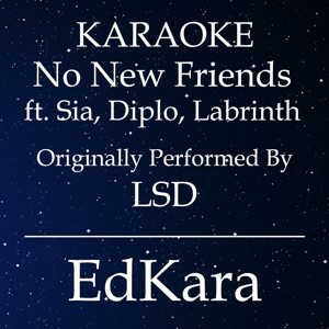 EdKara - No New Friends (Originally Performed by LSD feat. Sia, Diplo, Labrinth) [Karaoke No Guide Melody Version]