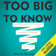 Too Big To Know: Rethinking Knowledge Now That the Facts Aren't the Facts, Experts Are Everywhere, and the Smartest Person in the Room Is the Room (Unabridged)