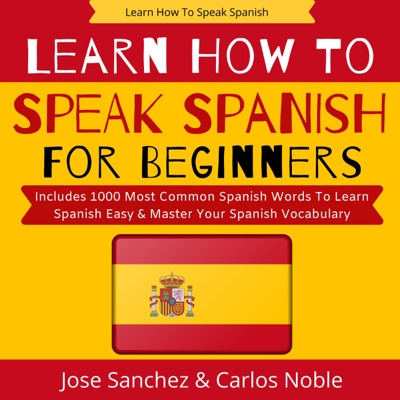 Learn How to Speak Spanish: Learn How to Speak Spanish for Beginners - Includes 1,000 Most Common Spanish Words to Learn Spanish Easy & Master Your Spanish (Learn Spanish in Your Car Series, Book 2) (Unabridged)