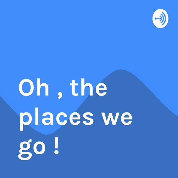 Oh , the places we go !