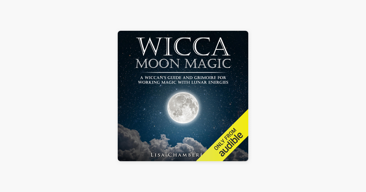 Wicca Moon Magic: A Wiccan's Guide and Grimoire for Working Magic with  Lunar Energies (Unabridged)