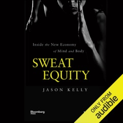 Sweat Equity: Inside the New Economy of Mind and Body (Unabridged)