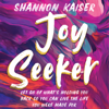 Shannon Kaiser - Joy Seeker: Let Go of What's Holding You Back So You Can Live the Life You Were Made For  artwork