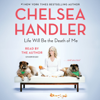 Life Will Be the Death of Me: . . . and you too! (Unabridged) - Chelsea Handler
