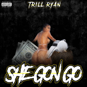 Trill Ryan - She Gon Go