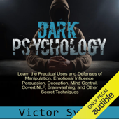 Dark Psychology: Learn the Practical Uses and Defenses of Manipulation, Emotional Influence, Persuasion, Deception, Mind Control, Covert NlP, Brainwashing, and Other Secret Techniques (Unabridged)
