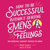 Sarah Cooper - How to Be Successful without Hurting Men's Feelings (Unabridged)  artwork