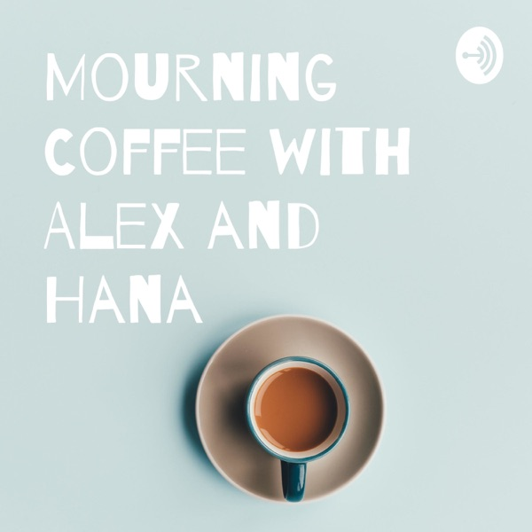 Mourning Coffee with Alex and Hana
