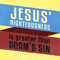 Jesus' Righteousness Is Greater Than Adam's Sin