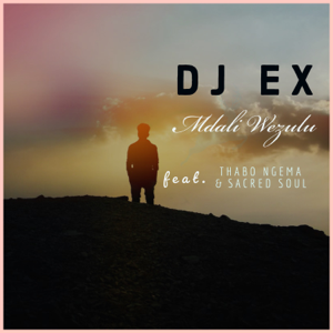 DJ Ex - Mdali Wezulu feat. Thabo Ngema & Sacred Soul [Radio Edit]