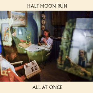Half Moon Run - All at Once