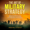 Joseph Steele - The Art of Military Strategy: Lessons from Sun Tzu, Alexander the Great, and Napoleon Bonaparte (Unabridged)  artwork