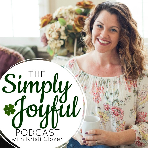 Simply Joyful Podcast with Kristi Clover | Encouragement for your Faith and Family