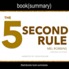 5 Second Rule by Mel Robbins, The - Book Summary: Transform Your Life, Work, and Confidence with Everyday Courage - FlashBooks & Dean Bokhari