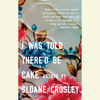Sloane Crosley - I Was Told There'd Be Cake (Unabridged)  artwork