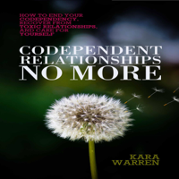 Kara Warren - Codependent Relationships No More: How to End Your Codependency, Recover from Toxic Relationships, and Care for Yourself (Unabridged) artwork