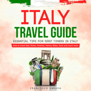 Italy Travel Guide: Essential Tips for First-Timers in Italy: How to Travel Italy: Rome, Florence, Venice, Milan, Sicily, and Much More (Unabridged)