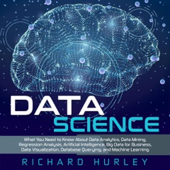 Data Science: What You Need to Know About Data Analytics, Data Mining, Regression Analysis, Artificial Intelligence, Big Data for Business, Data Visualization, Database Querying, and Machine Learning (Unabridged)