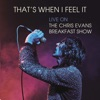 That s When I Feel It Live on The Chris Evans Breakfast Show