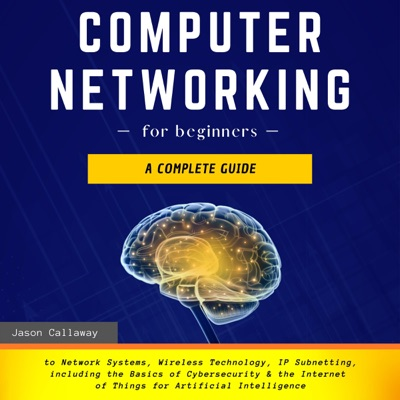 Computer Networking for Beginners: A Complete Guide to Network Systems, Wireless Technology, IP Subnetting, Including the Basics of Cybersecurity & the Internet of Things for Artificial Intelligence (Unabridged)