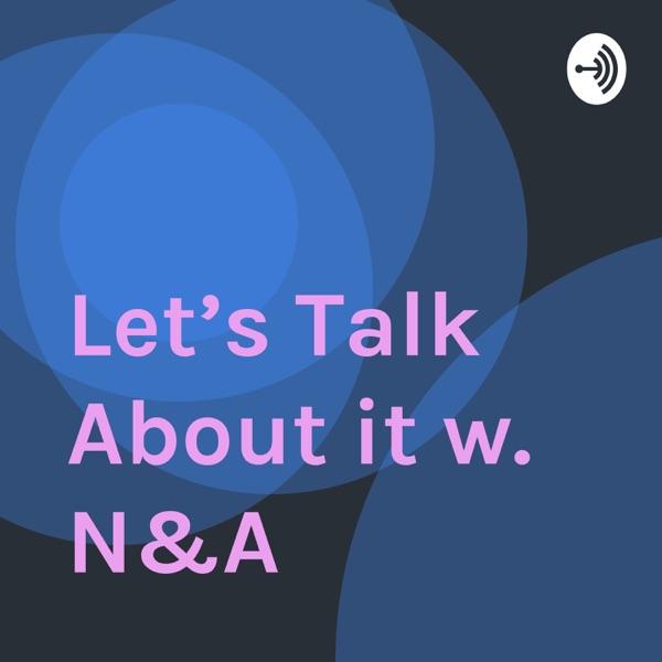 Let's Talk About it w. N&A