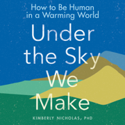 Under the Sky We Make: How to Be Human in a Warming World (Unabridged)
