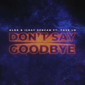 Alok & Ilkay Sencan - Don't Say Goodbye feat. Tove Lo