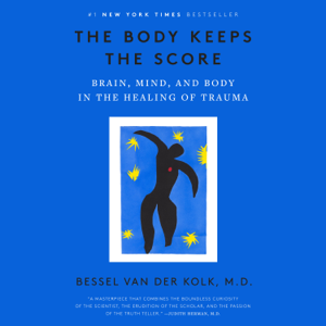 The Body Keeps the Score: Brain, Mind, and Body in the Healing of Trauma (Unabridged)