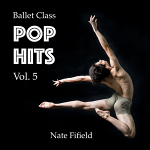 Nate Fifield - Ballet Class Pop Hits, Vol. 5
