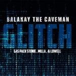 Balakay The Caveman - Glitch (feat. Gas Pack Stonie, Milla & Lowell)