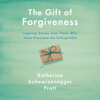 Katherine Schwarzenegger - The Gift of Forgiveness: Inspiring Stories from Those Who Have Overcome the Unforgivable (Unabridged)  artwork