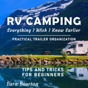 RV Camping Everything I Wish I Knew Earlier: Practical Trailer Organization Tips and Tricks for Beginners (Smart Camping) (Unabridged)