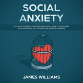 Social Anxiety: Easy Daily Strategies for Overcoming Social Anxiety and Shyness, Build Successful Relationships, and Increase Happiness (Unabridged)
