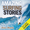 Alex Wade - Amazing Surfing Stories: Tales of Incredible Waves and Remarkable Riders  (Unabridged)  artwork
