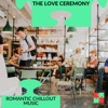 The Love Ceremony - Romantic Chillout Music