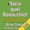 Brian Tracy & Christina Tracy Stein - Bacia quel ranocchio!: 12 modi efficaci per trasformare in positive le cose negative artwork