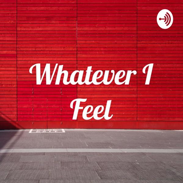 Whatever I Feel