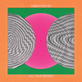 All Time Present Chris Forsyth album songs, reviews, credits