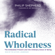Radical Wholeness: The Embodied Present and the Ordinary Grace of Being - Philip Shepherd & Jeff Brown