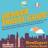 Denver Travel Guide: 101 Unique, Interesting, & Fun Places to Visit, Explore, and Experience Denver Colorado to the Fullest from A to Z (Unabridged)