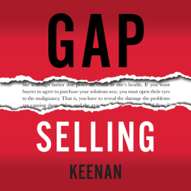 Gap Selling: Getting the Customer to Yes: How Problem-Centric Selling Increases Sales by Changing Everything You Know About Relationships, Overcoming Objections, Closing and Price (Unabridged) audiobook